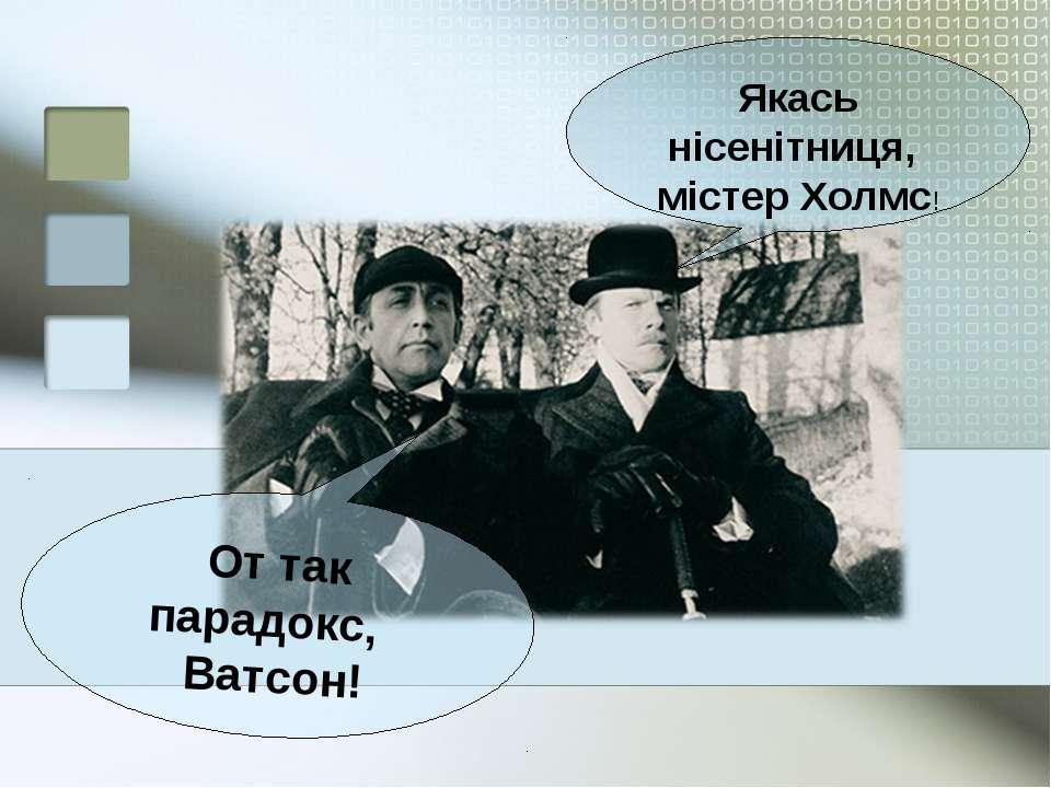 Якась нісенітниця, містер Холмс! От так парадокс, Ватсон!