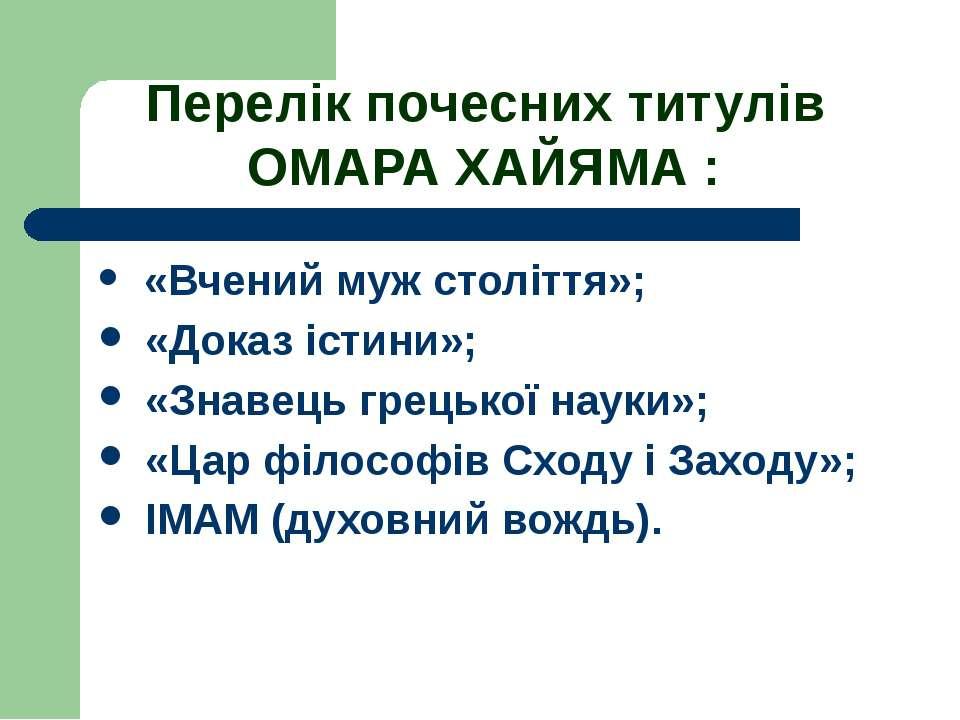 Перелік почесних титулів ОМАРА ХАЙЯМА : «Вчений муж століття»; «Доказ істини»...