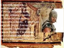 Сильний, мудрий, найкращий воїн Трої. Гектор сильний, тому що він вийшов у дв...