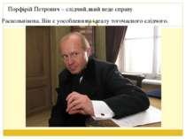 Порфірій Петрович – слідчий,який веде справу Раскольнікова. Він є уособленням...