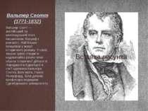 Вальтер Скотт (1771-1832) Вальтер Скотт — англійський та шотландський поет, п...