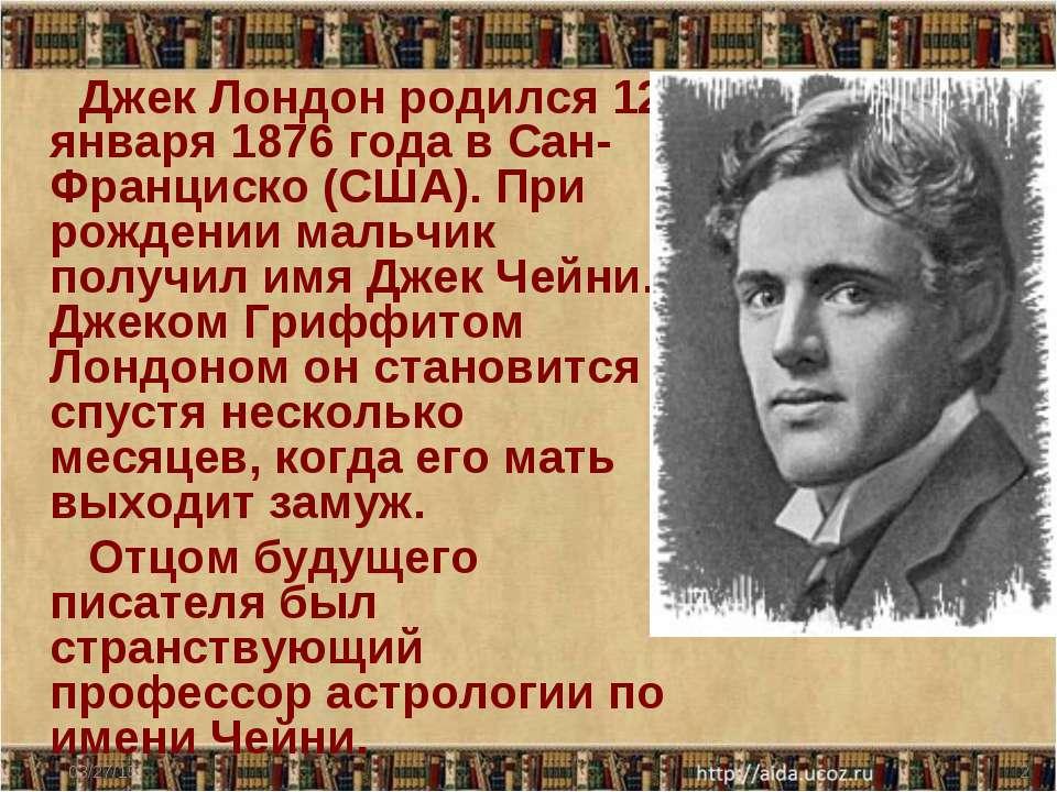 Джек Лондон родился 12 января 1876 года в Сан-Франциско (США). При рождении м...