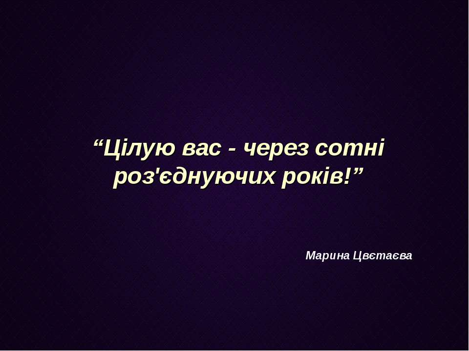 """""""Цілую вас - через сотні роз'єднуючих років!"""" Марина Цвєтаєва"""
