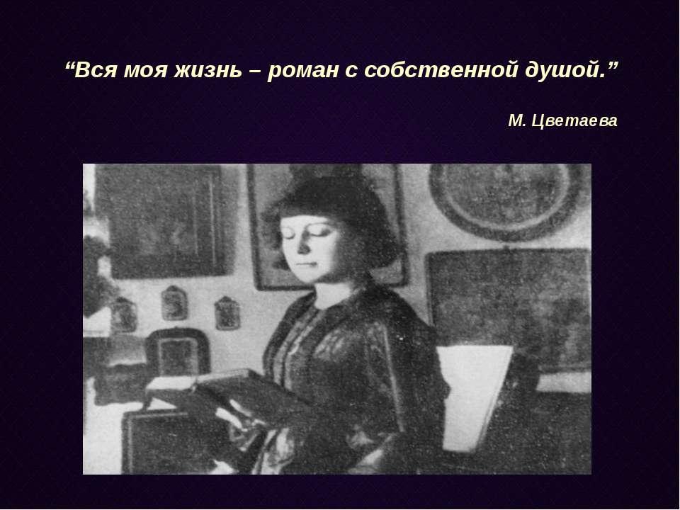 """""""Вся моя жизнь – роман с собственной душой."""" М. Цветаева"""