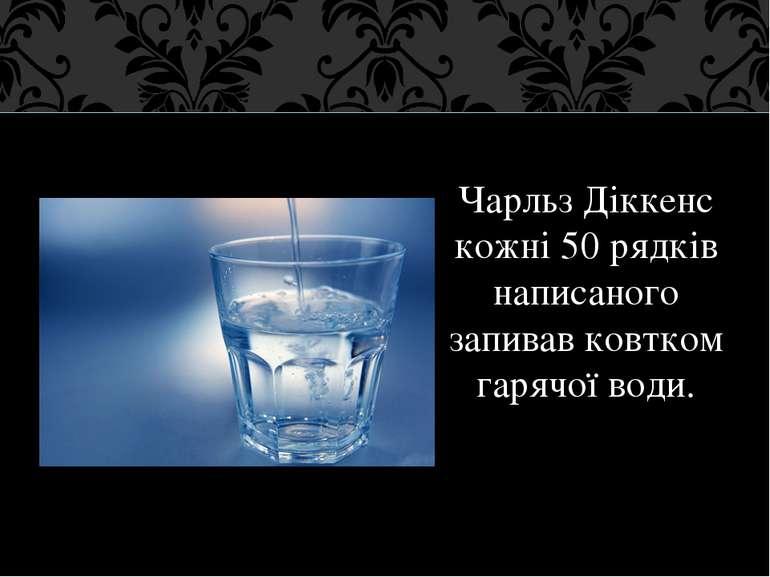 Чарльз Діккенс кожні 50 рядків написаного запивав ковтком гарячої води.
