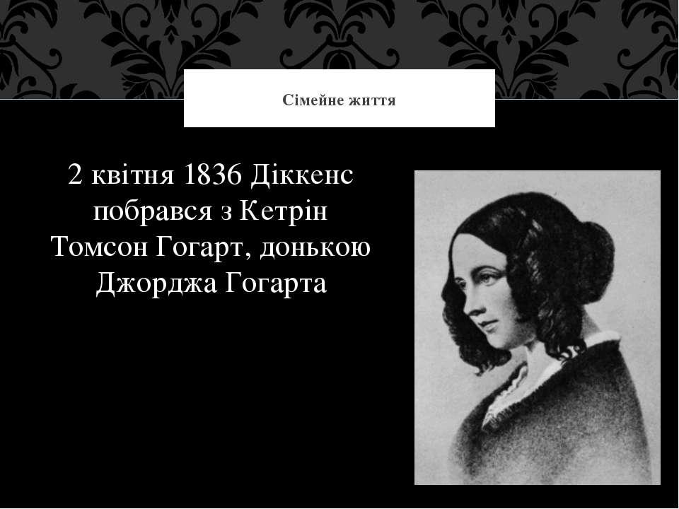 2 квітня 1836 Діккенс побрався з Кетрін Томсон Гогарт, донькою Джорджа Гогарт...