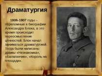 Драматургия 1906-1907годы – переломные в биографии Александра Блока, в это в...
