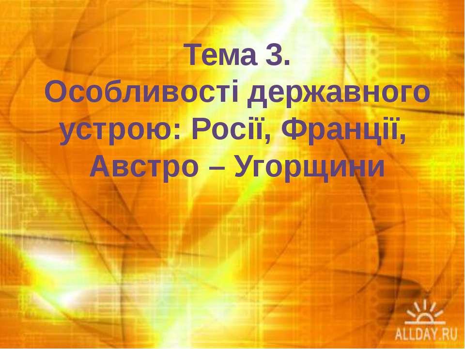 Тема 3. Особливості державного устрою: Росії, Франції, Австро – Угорщини