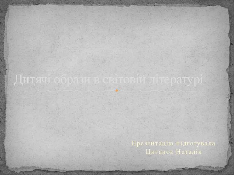 Презентацію підготувала Циганок Наталія Дитячі образи в світовій літературі і...