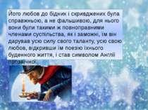 Його любов до бідних і скривджених була справжньою, а не фальшивою, для нього...