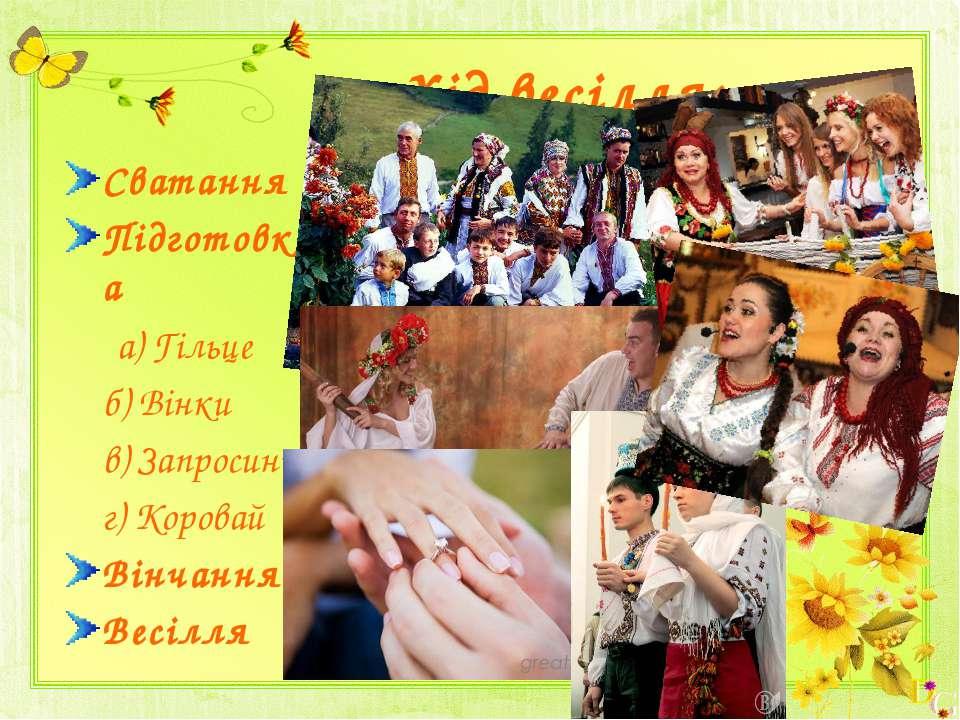 Хід весілля: Сватання Підготовка а) Гільце б) Вінки в) Запросини г) Коровай В...