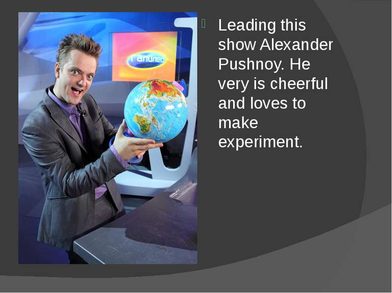 Leading this show Alexander Pushnoy. He very is cheerful and loves to make ex...