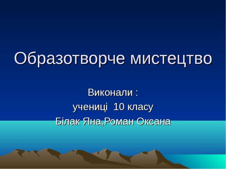 Образотворче мистецтво Виконали : учениці 10 класу Білак Яна,Роман Оксана