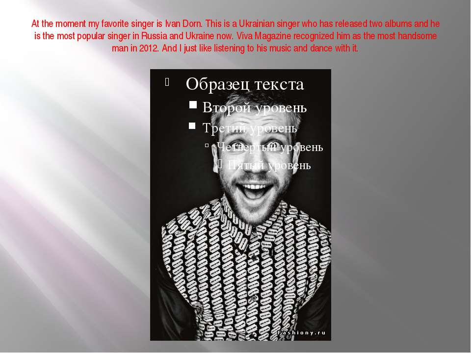 At the moment my favorite singer is Ivan Dorn. This is a Ukrainian singer who...