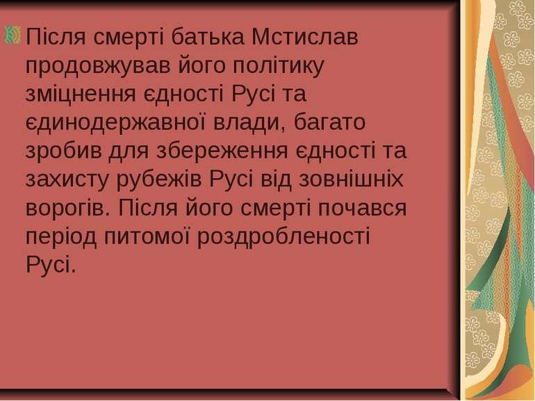 Після смерті батька Мстислав продовжував його політику зміцнення єдності Русі...