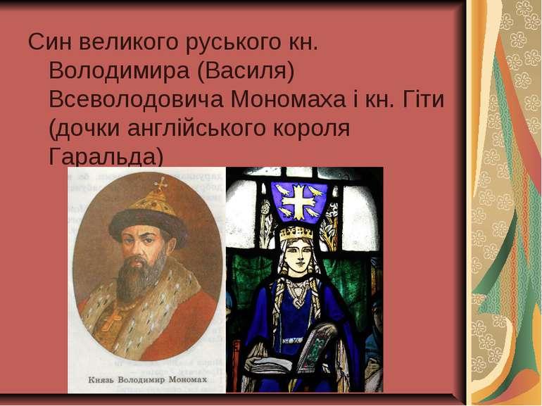 Син великого руського кн. Володимира (Василя) Всеволодовича Мономаха і кн. Гі...