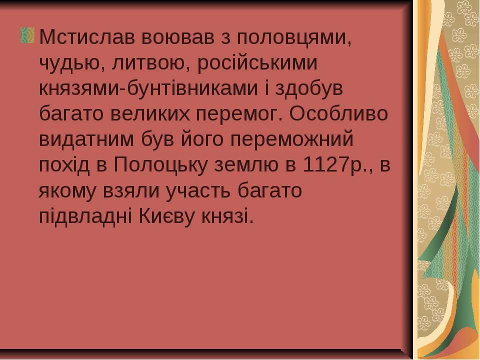 Мстислав воював з половцями, чудью, литвою, російськими князями-бунтівниками ...