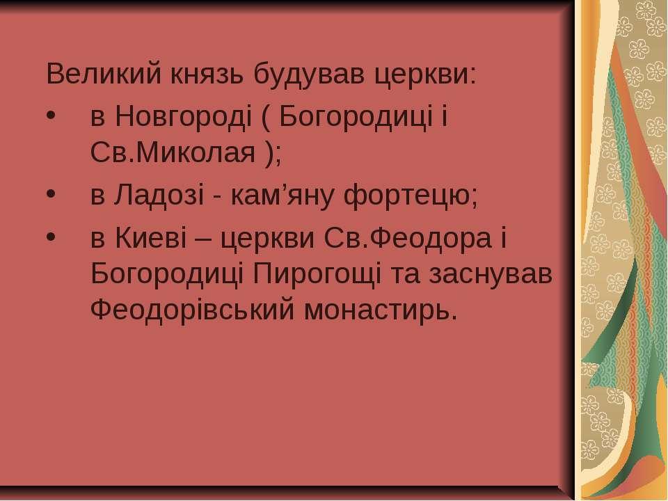 Великий князь будував церкви: в Новгороді ( Богородиці і Св.Миколая ); в Ладо...