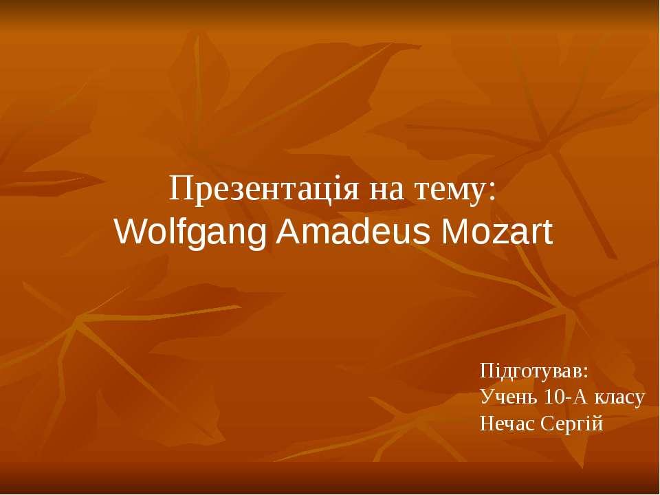 Презентація на тему: Wolfgang Amadeus Mozart Підготував: Учень 10-А класу Неч...