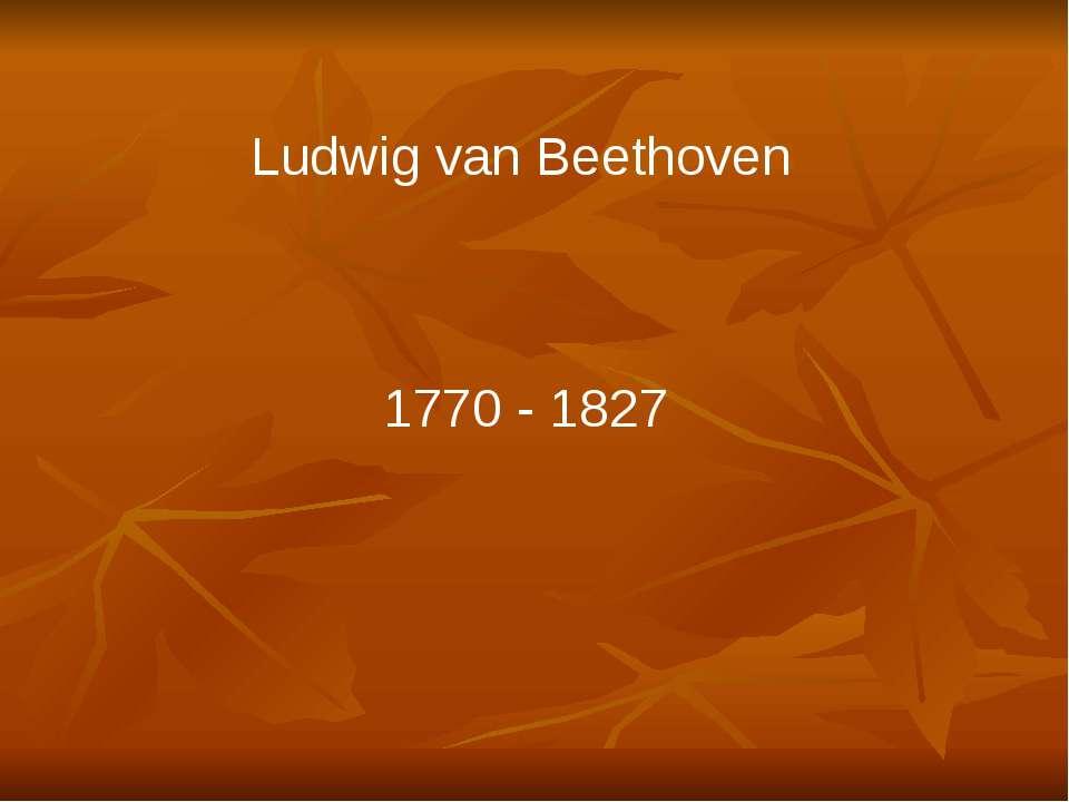 Ludwig van Beethoven 1770 - 1827