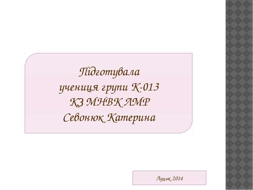 Підготувала учениця групи К-013 КЗ МНВК ЛМР Севонюк Катерина Луцьк 2014