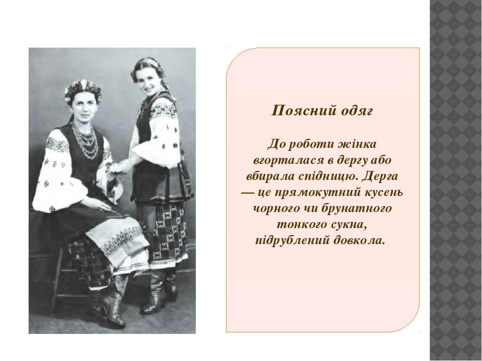 Поясний одяг До роботи жінка вгорталася в дергу або вбирала спідницю. Дерга— ...
