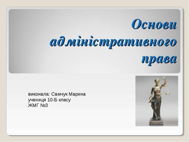 Основи адміністративного права виконала: Самчук Марина учениця 10-Б класу ЖМГ №3