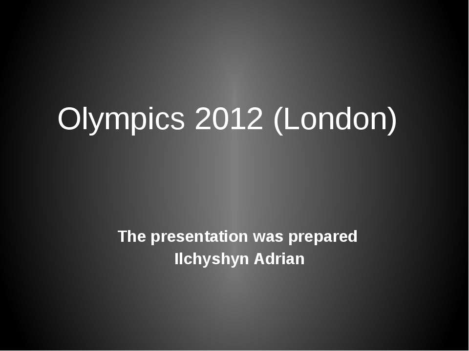Olympics 2012 (London) The presentation was prepared Ilchyshyn Adrian