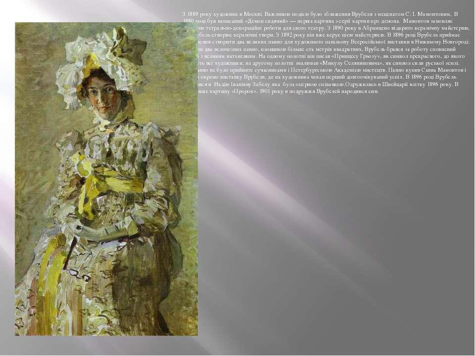 З 1889 року художник в Москві. Важливою подією було зближення Врубеля з мецен...