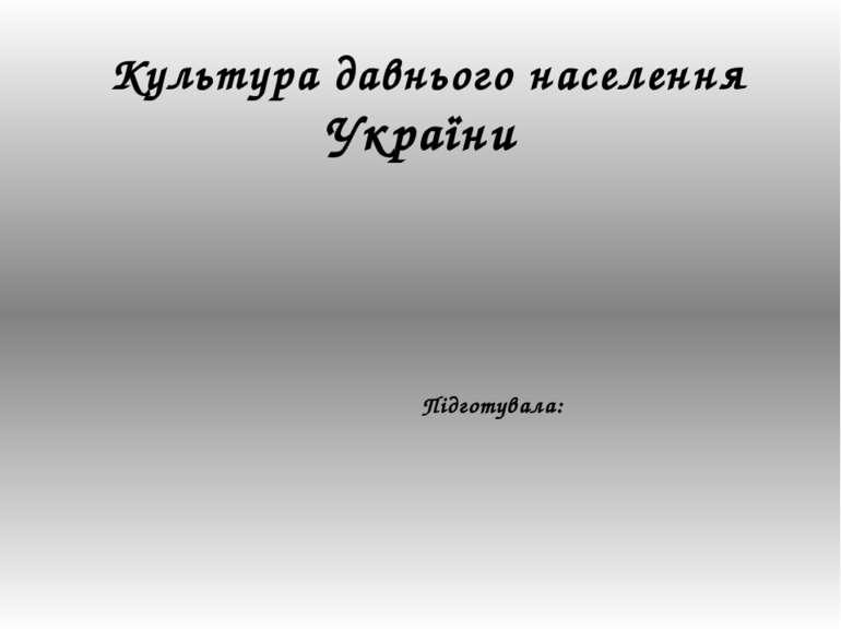 Культура давнього населення України Підготувала: