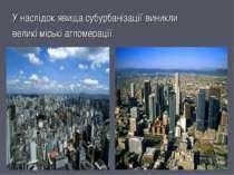 У наслідок явища субурбанізації виникли великі міські агломерації.