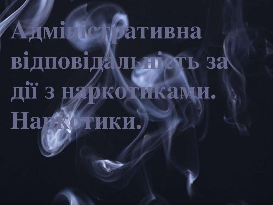 Адміністративна відповідальність за дії з наркотиками. Наркотики. {