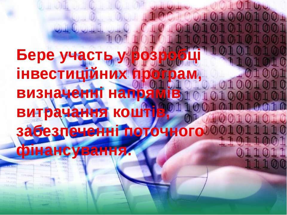 Бере участь у розробці інвестиційних програм, визначенні напрямів витрачання ...