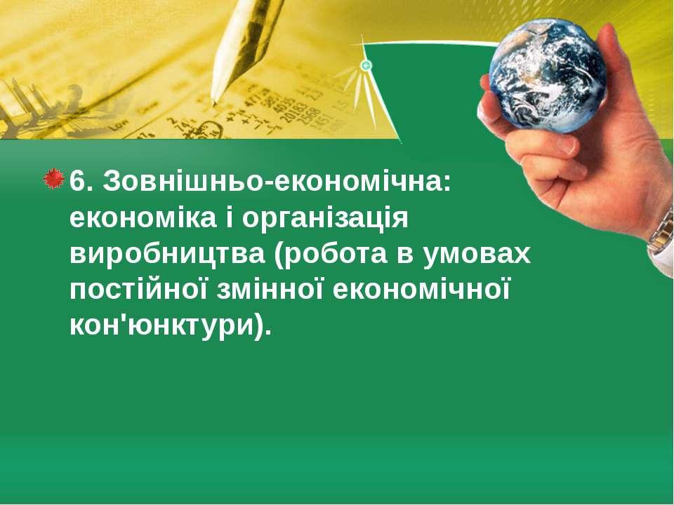 6. Зовнішньо-економічна: економіка і організація виробництва (робота в умова...