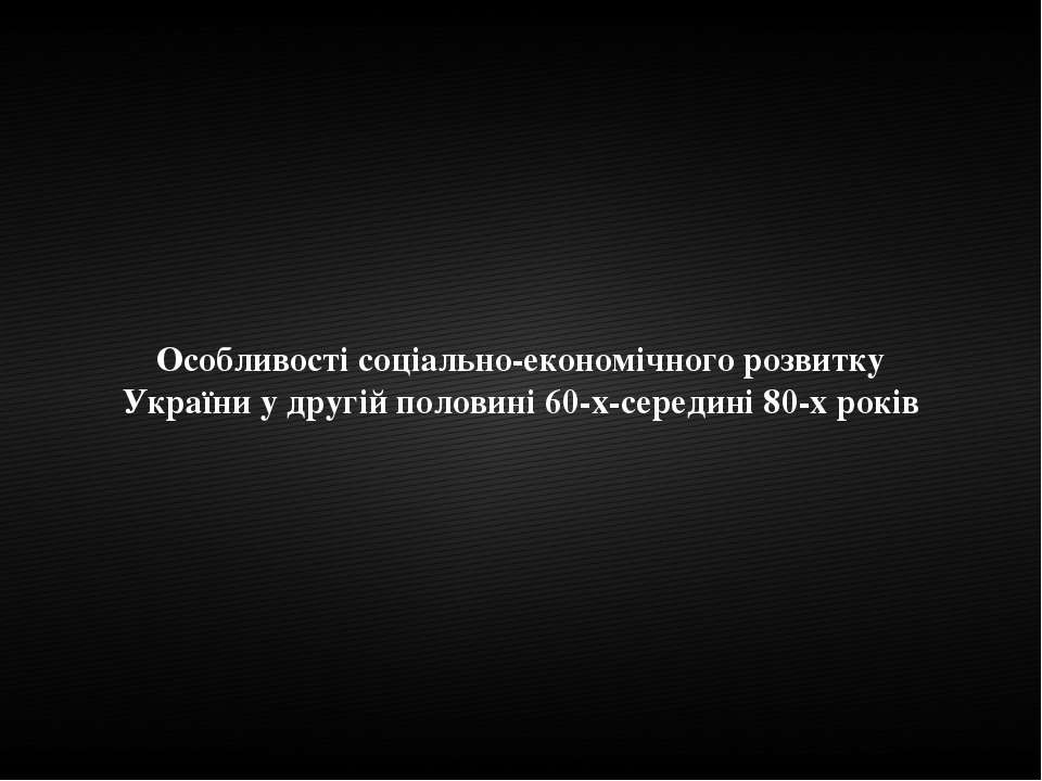 Особливості соціально-економічного розвитку України у другій половині 60-х-се...