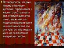 Постмодерністи, завдяки гіркому історичному досвідові, переконалися у марноті...