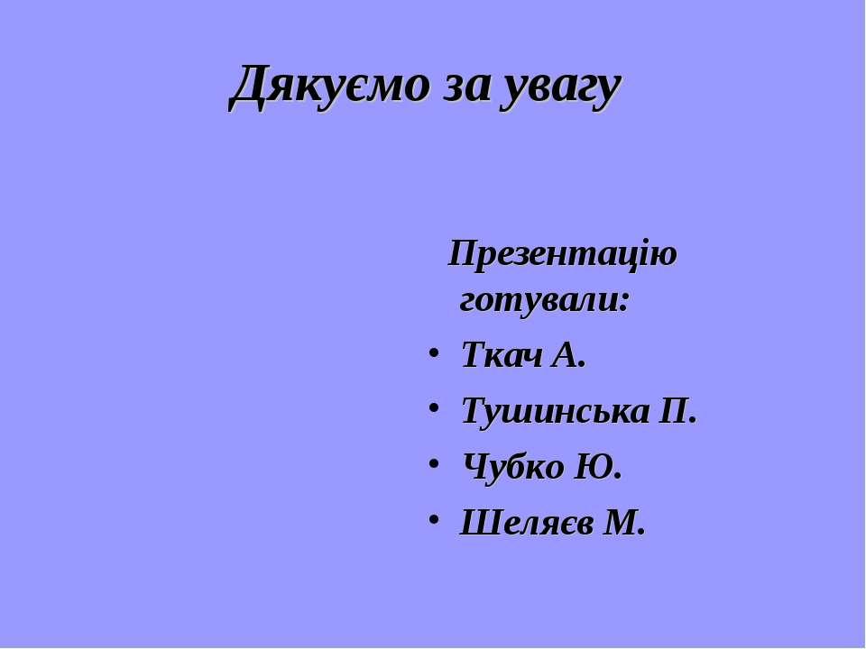 Дякуємо за увагу Презентацію готували: Ткач А. Тушинська П. Чубко Ю. Шеляєв М.