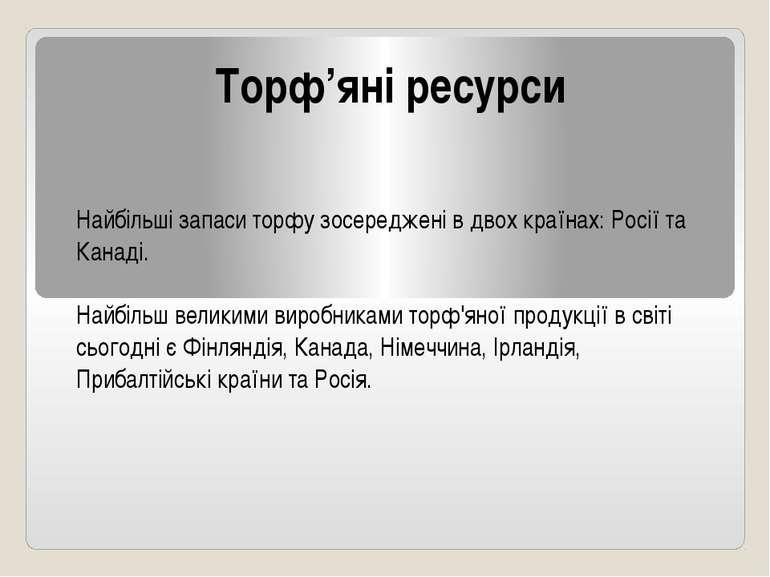 Торф'яні ресурси Найбільші запаси торфу зосереджені в двох країнах: Росії та ...