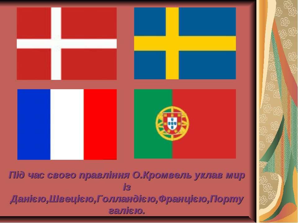 Під час свого правління О.Кромвель уклав мир із Данією,Швецією,Голландією,Фра...