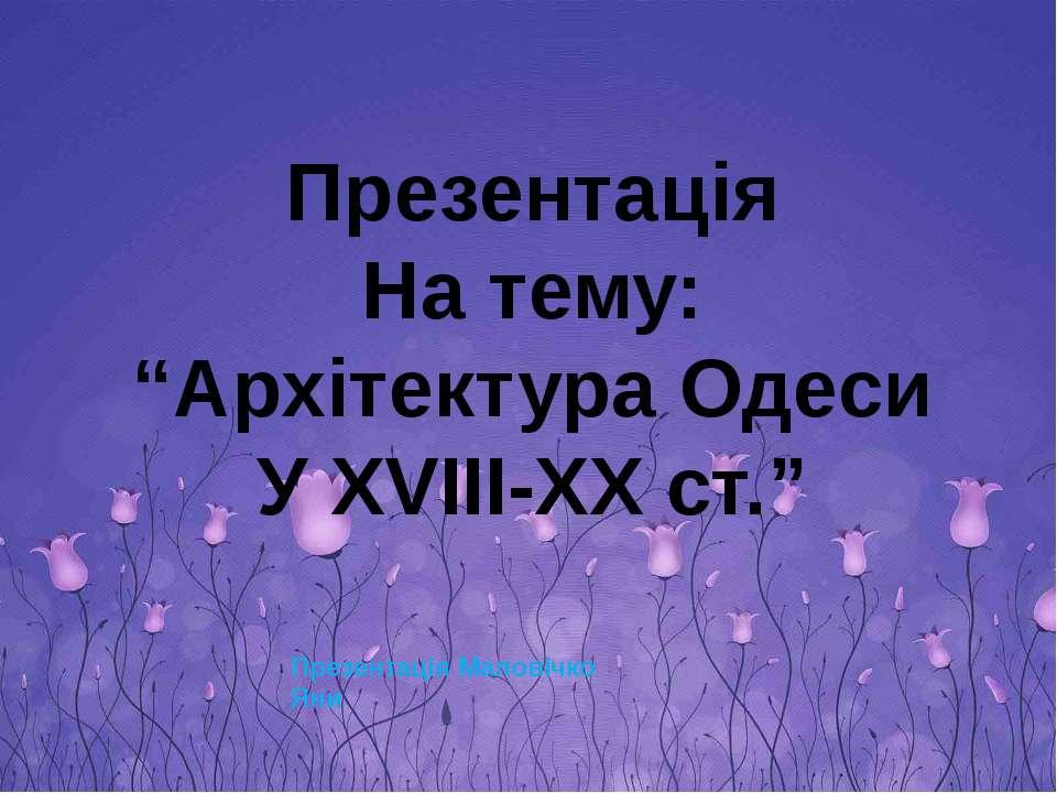 """Презентація На тему: """"Архітектура Одеси У XVIII-XX ст."""" Презентація Маловічко..."""