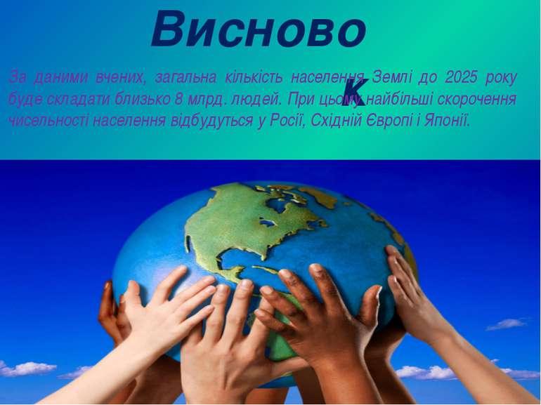 Висновок За даними вчених, загальна кількість населення Землі до 2025 року бу...