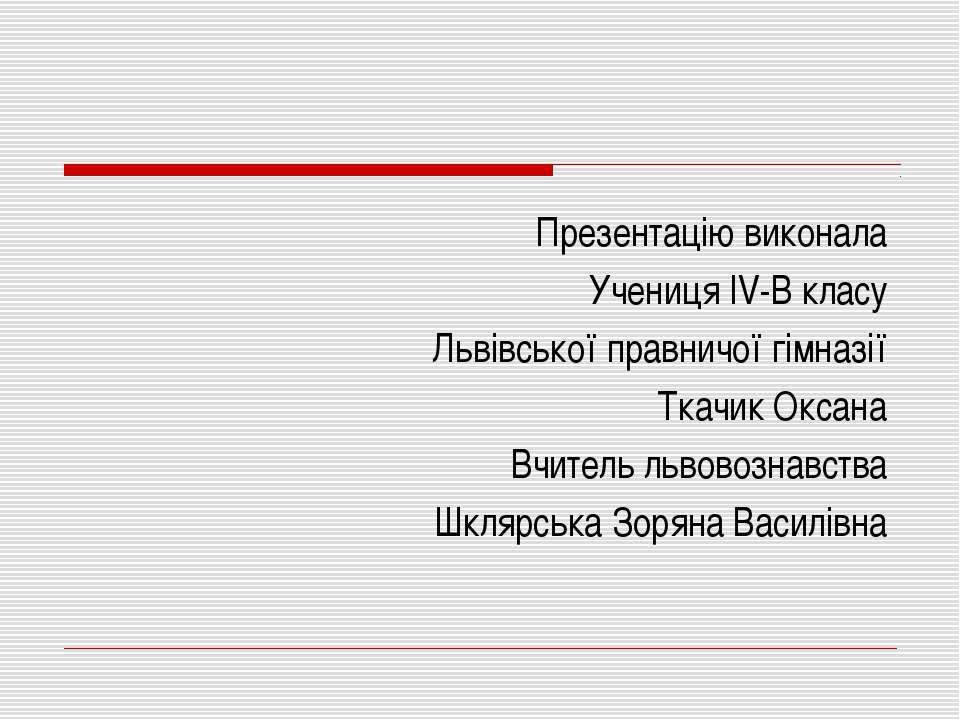 Презентацію виконала Учениця IV-В класу Львівської правничої гімназії Ткачик ...