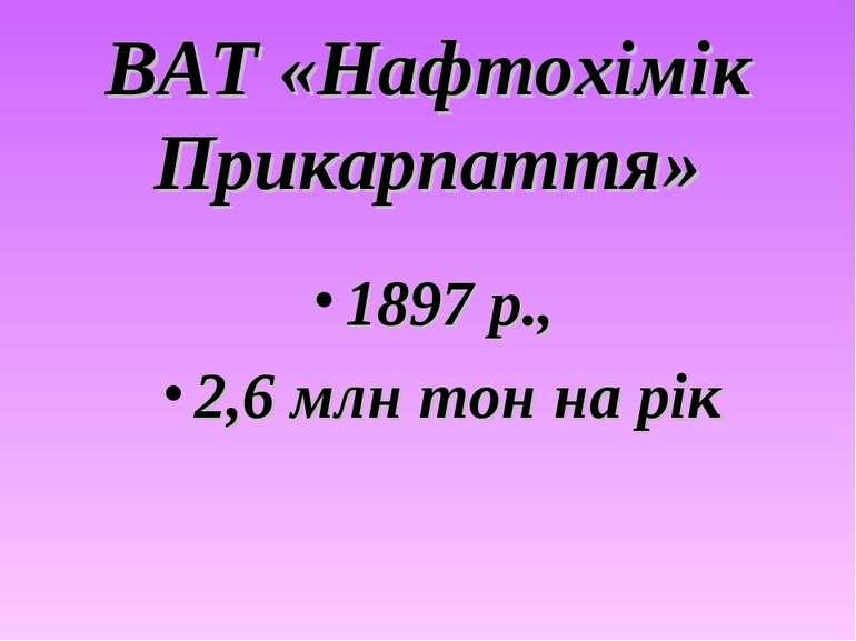ВАТ «Нафтохімік Прикарпаття» 1897 р., 2,6 млн тон на рік