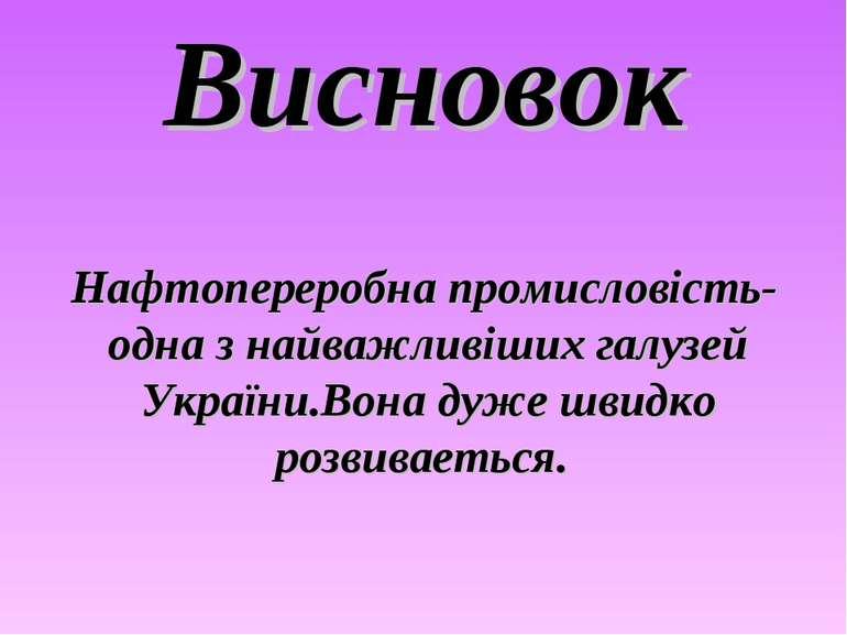 Висновок Нафтопереробна промисловість- одна з найважливіших галузей України.В...