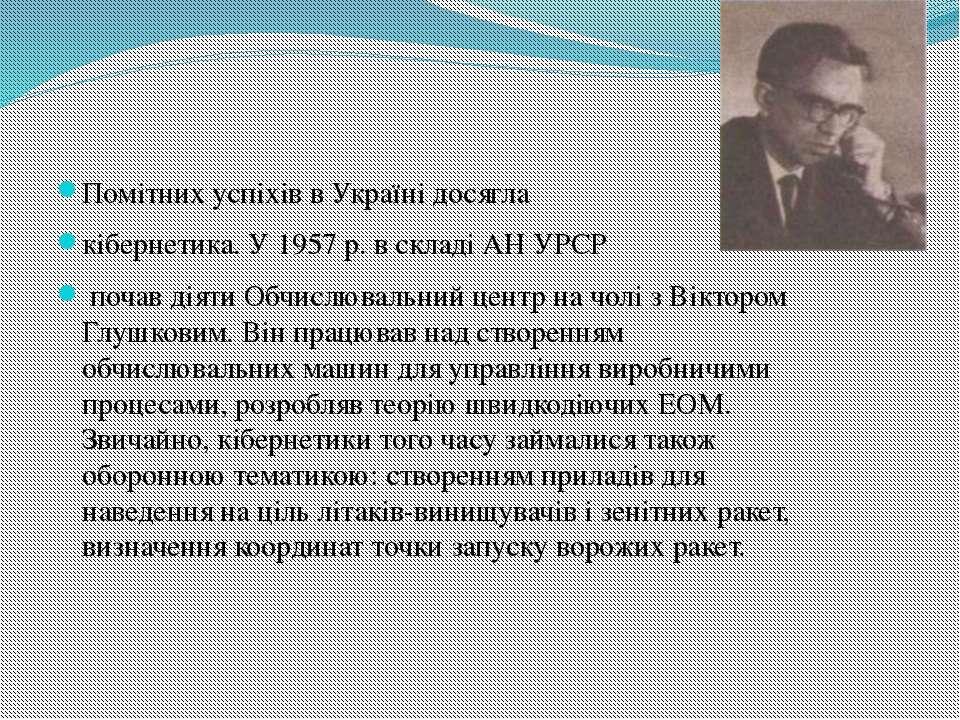 Помітних успіхів в Україні досягла кібернетика. У 1957 р. в складі АН УРСР по...