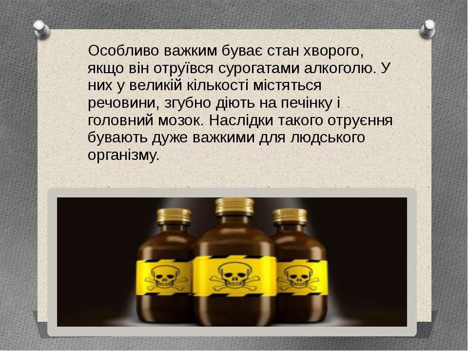 Особливо важким буває стан хворого, якщо він отруївся сурогатами алкоголю. У ...