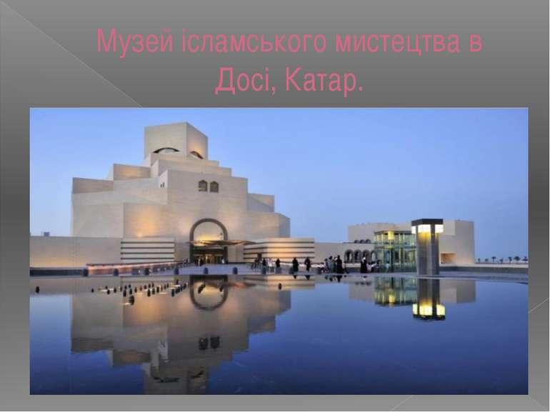 Музей ісламського мистецтва в Досі, Катар.