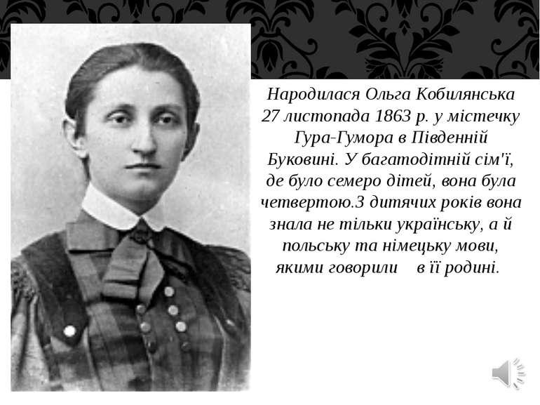 Народилася Ольга Кобилянська 27 листопада 1863 р. у містечку Гура-Гумора в Пі...