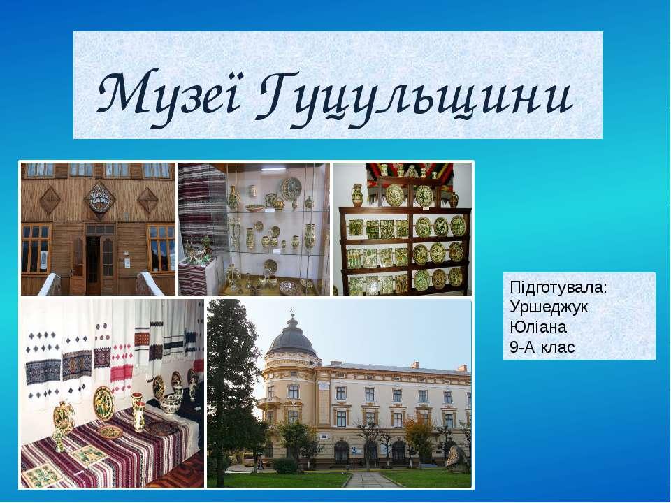 Музеї Гуцульщини Підготувала: Уршеджук Юліана 9-А клас