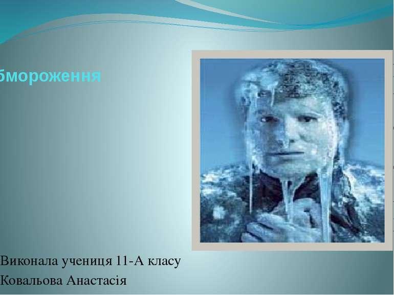 Обмороження Виконала учениця 11-А класу Ковальова Анастасія